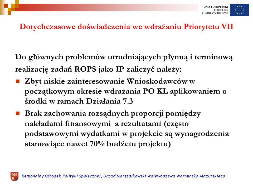 Regionalny Ośrodek Polityki Społecznej, Urząd Marszałkowski Województwa Warmińsko-Mazurskiego Dotychczasowe doświadczenia we wdrażaniu Priorytetu VII Do głównych problemów utrudniających płynną i terminową realizację zadań ROPS jako IP zaliczyć należy: Zbyt niskie zainteresowanie Wnioskodawców w początkowym okresie wdrażania PO KL aplikowaniem o środki w ramach Działania 7.3 Brak zachowania rozsądnych proporcji pomiędzy nakładami finansowymi a rezultatami (często podstawowymi wydatkami w projekcie są wynagrodzenia stanowiące nawet 70% budżetu projektu)