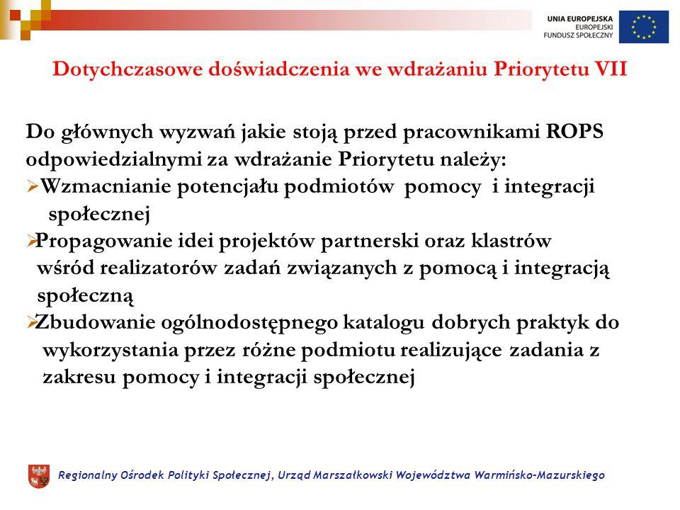 Regionalny Ośrodek Polityki Społecznej, Urząd Marszałkowski Województwa Warmińsko-Mazurskiego Dotychczasowe doświadczenia we wdrażaniu Priorytetu VII Do głównych wyzwań jakie stoją przed pracownikami ROPS odpowiedzialnymi za wdrażanie Priorytetu należy: Wzmacnianie potencjału podmiotów pomocy i integracji społecznej Propagowanie idei projektów partnerski oraz klastrów wśród realizatorów zadań związanych z pomocą i integracją społeczną Zbudowanie ogólnodostępnego katalogu dobrych praktyk do wykorzystania przez różne podmiotu realizujące zadania z zakresu pomocy i integracji społecznej