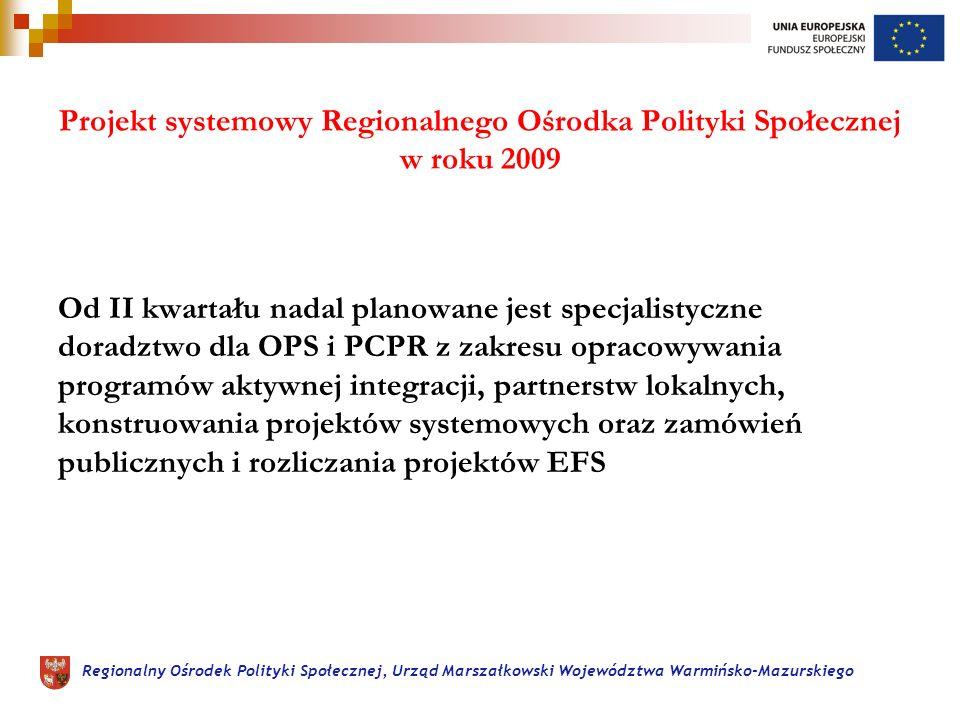 Regionalny Ośrodek Polityki Społecznej, Urząd Marszałkowski Województwa Warmińsko-Mazurskiego Projekt systemowy Regionalnego Ośrodka Polityki Społecznej w roku 2009 Od II kwartału nadal planowane jest specjalistyczne doradztwo dla OPS i PCPR z zakresu opracowywania programów aktywnej integracji, partnerstw lokalnych, konstruowania projektów systemowych oraz zamówień publicznych i rozliczania projektów EFS