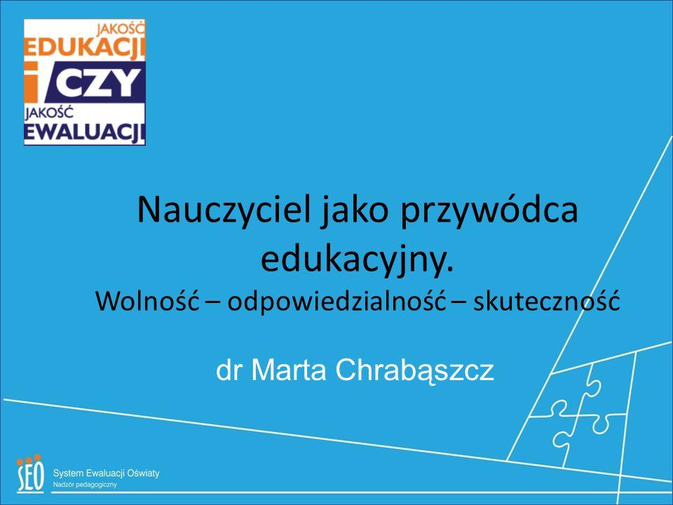 Nauczyciel jako przywódca edukacyjny. Wolność – odpowiedzialność – skuteczność dr Marta Chrabąszcz