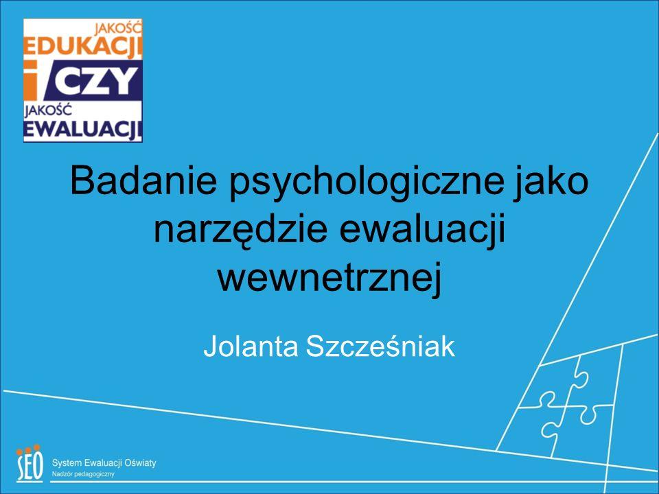 Badanie psychologiczne jako narzędzie ewaluacji wewnetrznej Jolanta Szcześniak