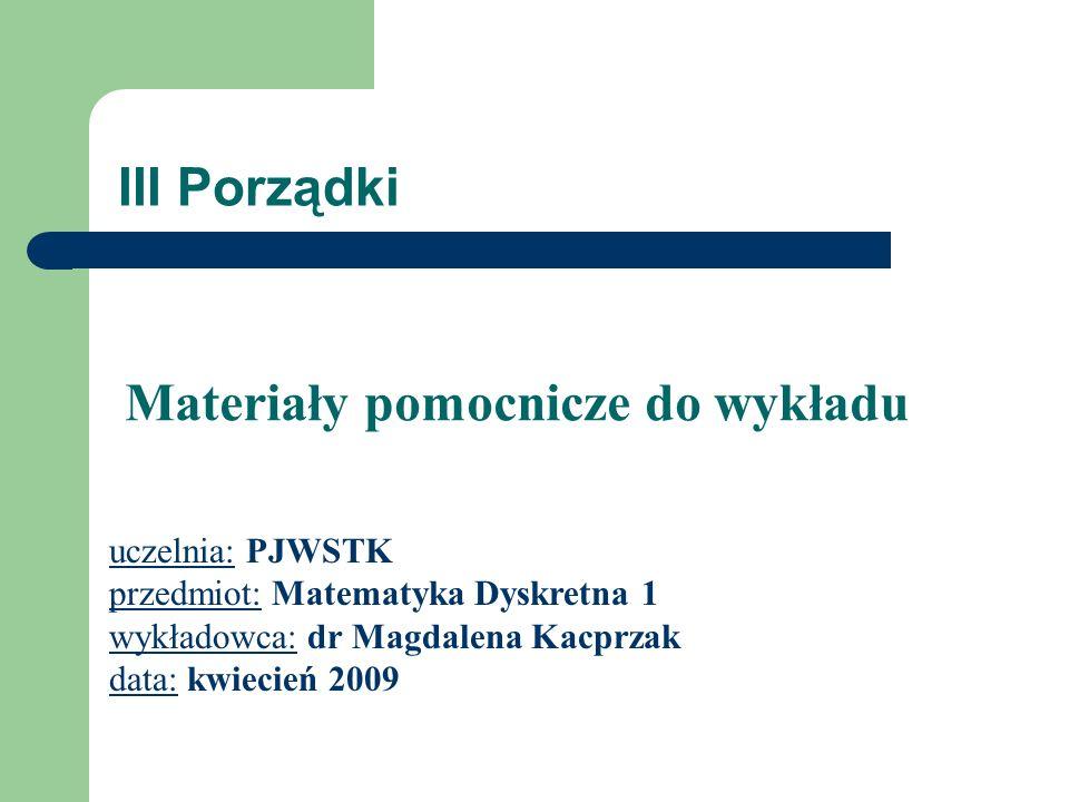 III Porządki uczelnia: PJWSTK przedmiot: Matematyka Dyskretna 1 wykładowca: dr Magdalena Kacprzak data: kwiecień 2009 Materiały pomocnicze do wykładu