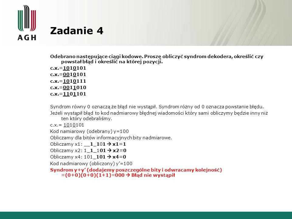 Zadanie 4 Odebrano następujące ciągi kodowe. Proszę obliczyć syndrom dekodera, określić czy powstał błąd i określić na której pozycji. c.x.=1010101 c.