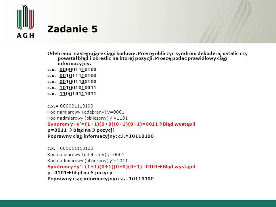 Zadanie 5 Odebrano następujące ciągi kodowe. Proszę obliczyć syndrom dekodera, ustalić czy powstał błąd i określić na której pozycji. Proszę podać pra