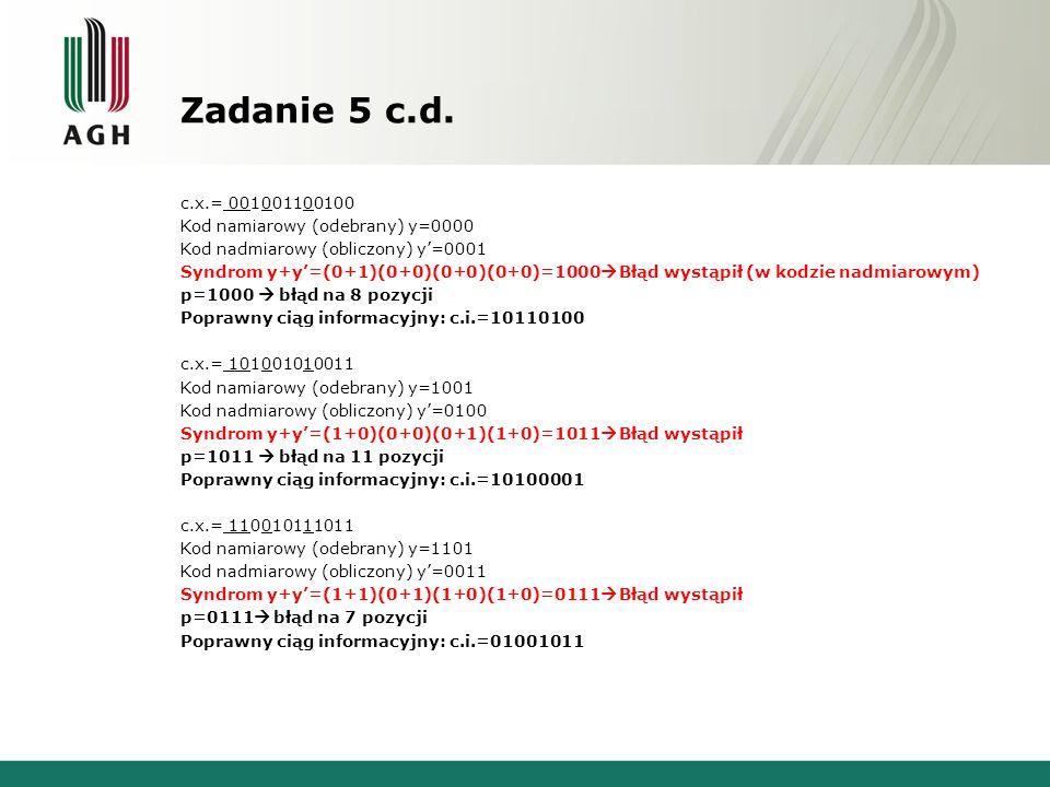 Zadanie 5 c.d. c.x.= 001001100100 Kod namiarowy (odebrany) y=0000 Kod nadmiarowy (obliczony) y=0001 Syndrom y+y=(0+1)(0+0)(0+0)(0+0)=1000 Błąd wystąpi