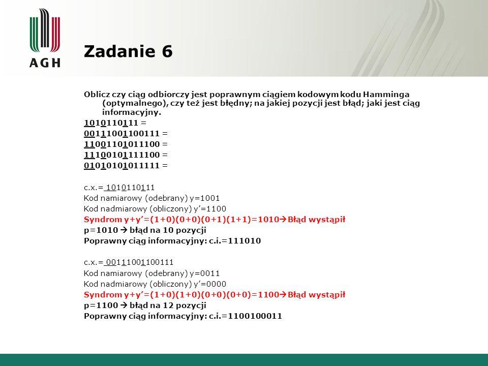 Zadanie 6 Oblicz czy ciąg odbiorczy jest poprawnym ciągiem kodowym kodu Hamminga (optymalnego), czy też jest błędny; na jakiej pozycji jest błąd; jaki jest ciąg informacyjny.