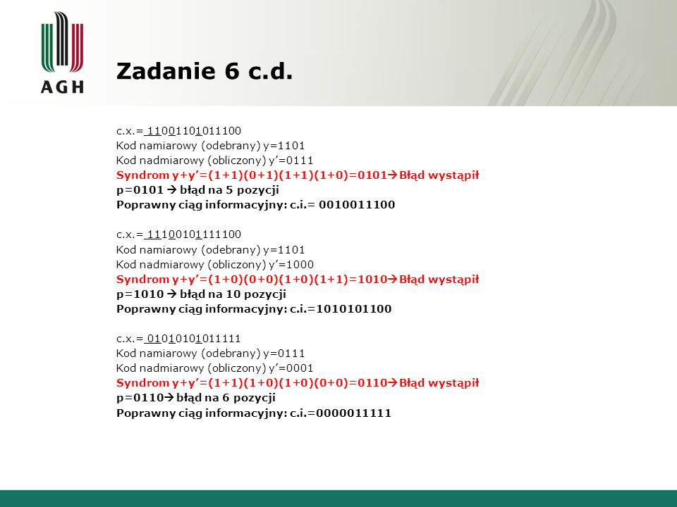 Zadanie 6 c.d. c.x.= 11001101011100 Kod namiarowy (odebrany) y=1101 Kod nadmiarowy (obliczony) y=0111 Syndrom y+y=(1+1)(0+1)(1+1)(1+0)=0101 Błąd wystą