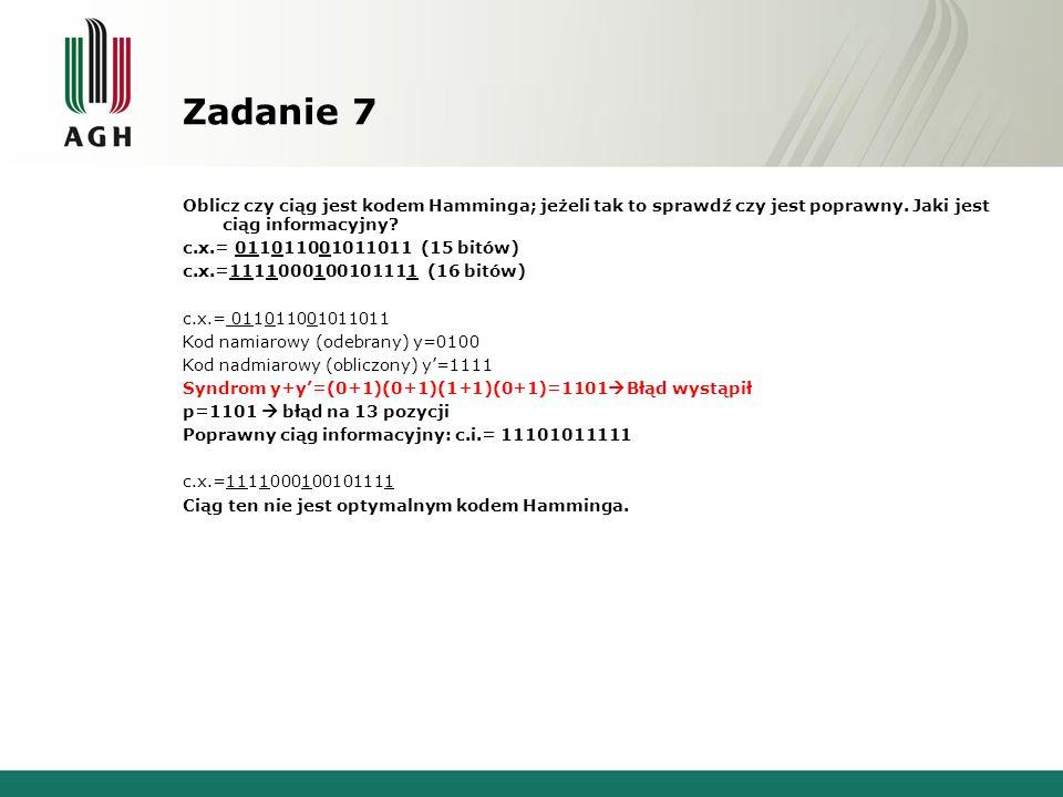 Zadanie 7 Oblicz czy ciąg jest kodem Hamminga; jeżeli tak to sprawdź czy jest poprawny. Jaki jest ciąg informacyjny? c.x.= 011011001011011 (15 bitów)