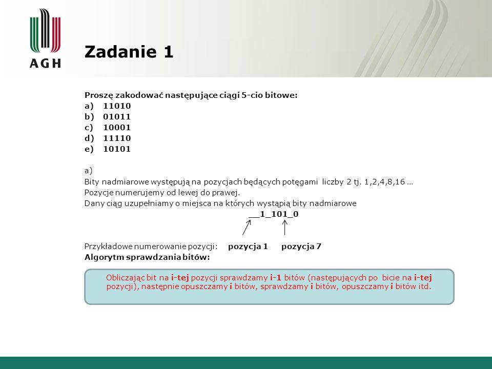Zadanie 1 Proszę zakodować następujące ciągi 5-cio bitowe: a)11010 b)01011 c)10001 d)11110 e)10101 a) Bity nadmiarowe występują na pozycjach będących potęgami liczby 2 tj.
