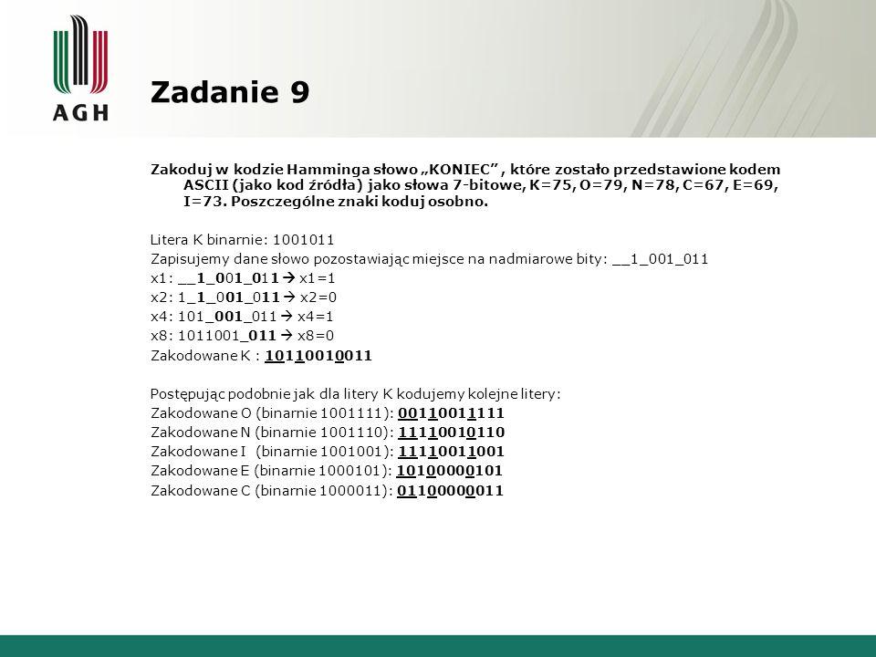 Zadanie 9 Zakoduj w kodzie Hamminga słowo KONIEC, które zostało przedstawione kodem ASCII (jako kod źródła) jako słowa 7-bitowe, K=75, O=79, N=78, C=67, E=69, I=73.