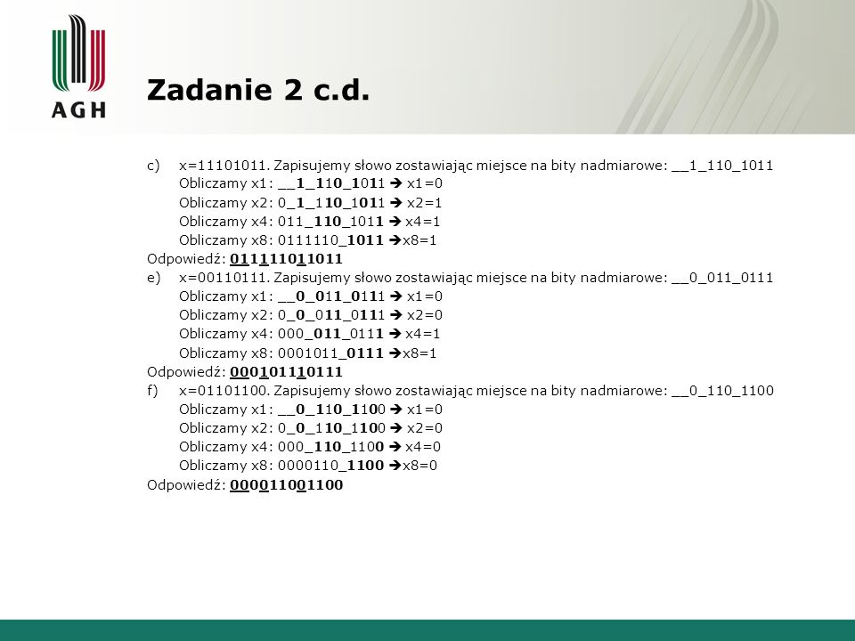 Zadanie 2 c.d. c)x=11101011. Zapisujemy słowo zostawiając miejsce na bity nadmiarowe: __1_110_1011 Obliczamy x1: __1_110_1011 x1=0 Obliczamy x2: 0_1_1