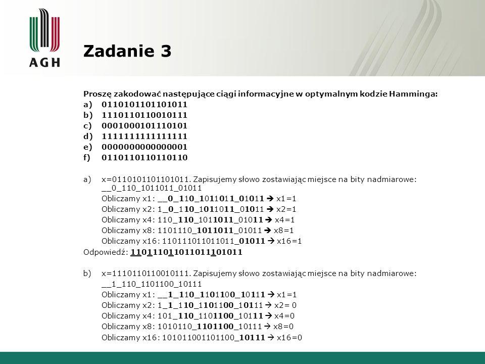 Zadanie 8 Zakoduj w kodzie Hamminga następujące ciągi informacyjne: a)10 b)101 c)1110 d)001100 e)110101101001010 a)Słowo 10 zapisujemy pozostawiając miejsce na nadmiarowe bity: __1_0 Obliczamy x1: __1_0 x1=1 Obliczamy x2: 1_1_0 x2= 1 Obliczamy x4: 111_0 x4=0 Odpowiedź: 11100 b)Słowo 101 zapisujemy pozostawiając miejsce na nadmiarowe bity: __1_01 Obliczamy x1: __1_01 x1=1 Obliczamy x2: 1_1_01 x2=0 Obliczamy x4: 101_01 x4 =1 Odpowiedź : 101101 c)Słowo 1110 zapisujemy pozostawiając miejsce na nadmiarowe bity: __1_110 Obliczamy x1: __1_110 x1=0 Obliczamy x2: 0_1_110 x2=0 Obliczamy x4: 001_110 x4 =0 Odpowiedź : 0010110