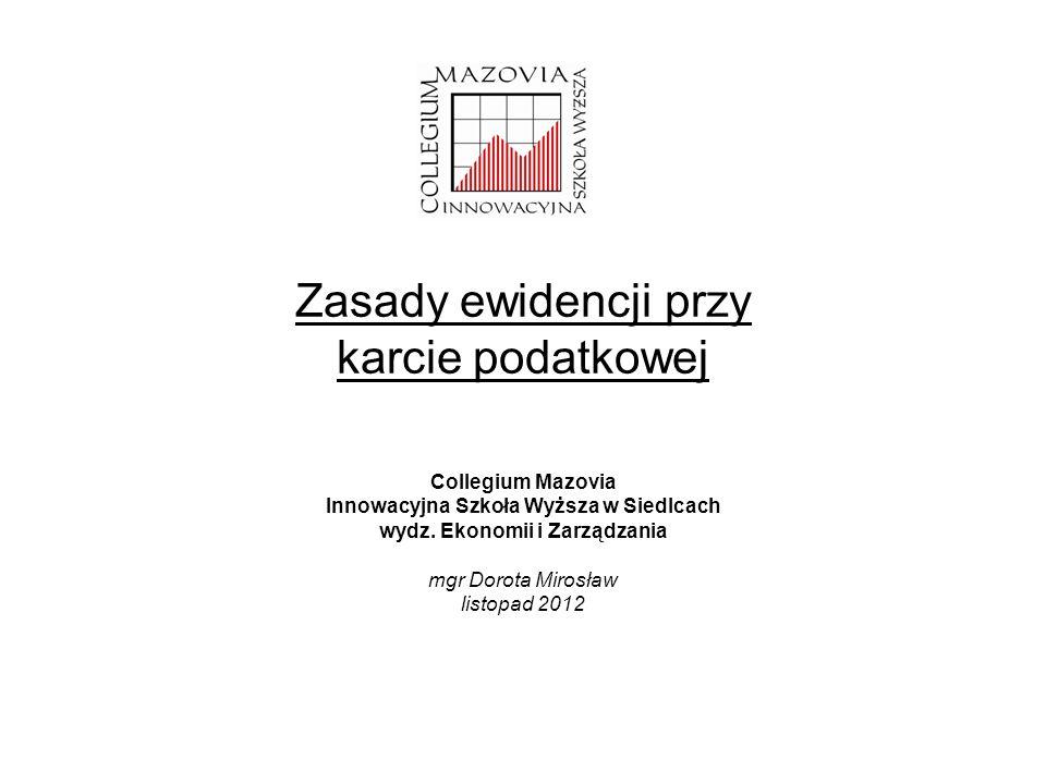 Zasady ewidencji przy karcie podatkowej Collegium Mazovia Innowacyjna Szkoła Wyższa w Siedlcach wydz. Ekonomii i Zarządzania mgr Dorota Mirosław listo