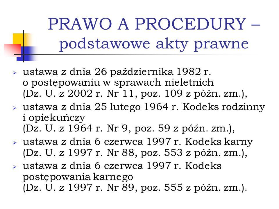PRAWO A PROCEDURY – podstawowe akty prawne ustawa z dnia 26 października 1982 r. o postępowaniu w sprawach nieletnich (Dz. U. z 2002 r. Nr 11, poz. 10