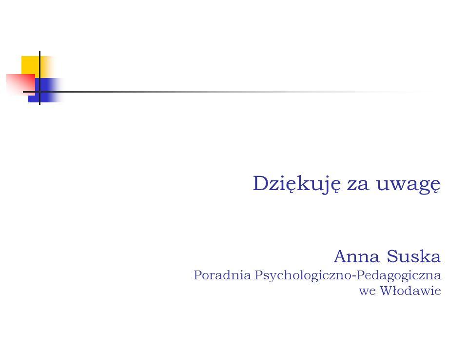 Dziękuję za uwagę Anna Suska Poradnia Psychologiczno-Pedagogiczna we Włodawie