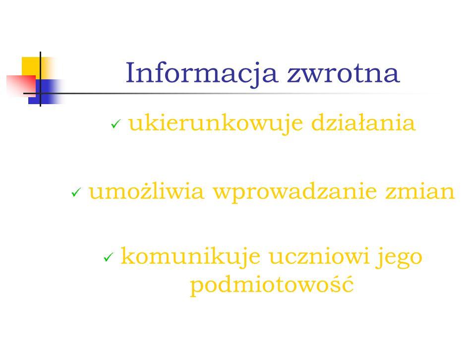 Informacja zwrotna ukierunkowuje działania umożliwia wprowadzanie zmian komunikuje uczniowi jego podmiotowość