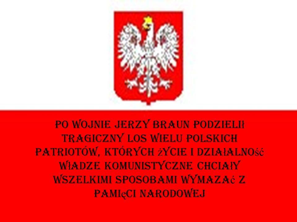 Po wojnie Jerzy Braun podzieli ł tragiczny los wielu polskich patriotów, których ż ycie i dzia ł alno ść w ł adze komunistyczne chcia ł y wszelkimi sp