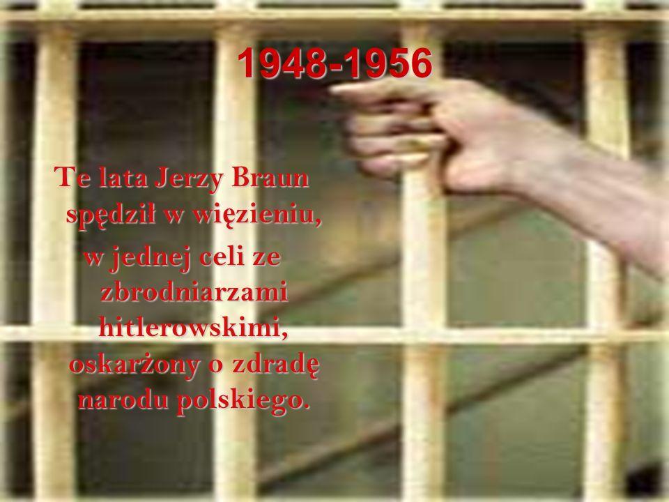 1948-1956 Te lata Jerzy Braun sp ę dzi ł w wi ę zieniu, w jednej celi ze zbrodniarzami hitlerowskimi, oskar ż ony o zdrad ę narodu polskiego.