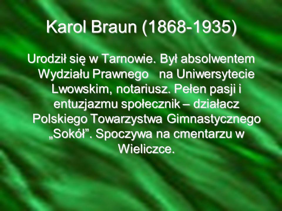 Karol Braun (1868-1935) Urodził się w Tarnowie. Był absolwentem Wydziału Prawnego na Uniwersytecie Lwowskim, notariusz. Pełen pasji i entuzjazmu społe