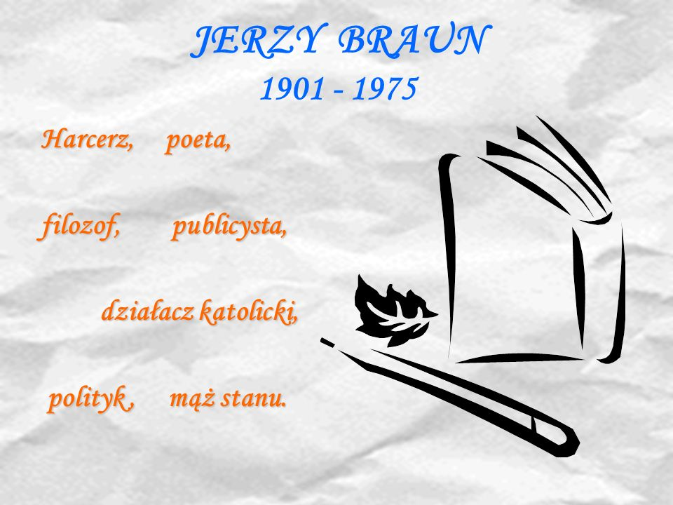 JERZY BRAUN 1901 - 1975 Harcerz, poeta, filozof, publicysta, działacz katolicki, działacz katolicki, polityk, mąż stanu. polityk, mąż stanu.