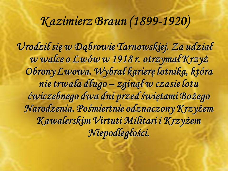 Kazimierz Braun (1899-1920) Urodził się w Dąbrowie Tarnowskiej. Za udział w walce o Lwów w 1918 r. otrzymał Krzyż Obrony Lwowa. Wybrał karierę lotnika