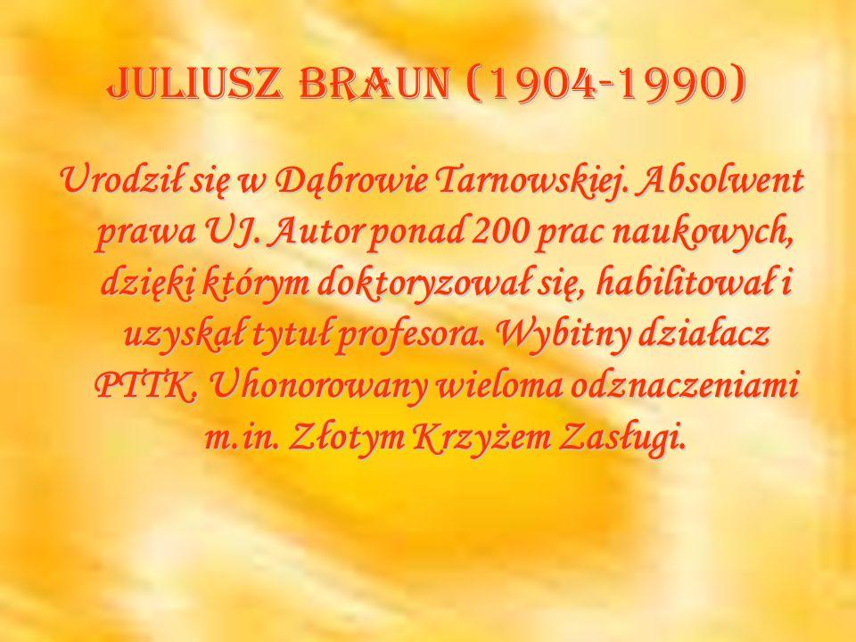 Juliusz Braun (1904-1990) Urodził się w Dąbrowie Tarnowskiej. Absolwent prawa UJ. Autor ponad 200 prac naukowych, dzięki którym doktoryzował się, habi