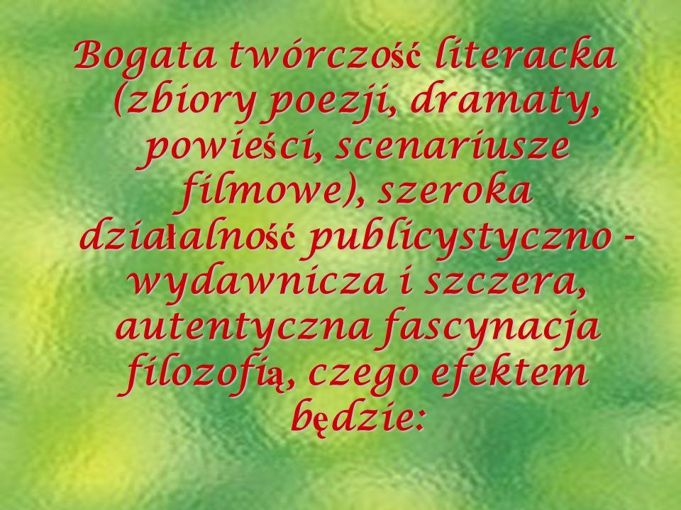 Bogata twórczość literacka (zbiory poezji, dramaty, powieści, scenariusze filmowe), szeroka działalność publicystyczno - wydawnicza i szczera, autenty
