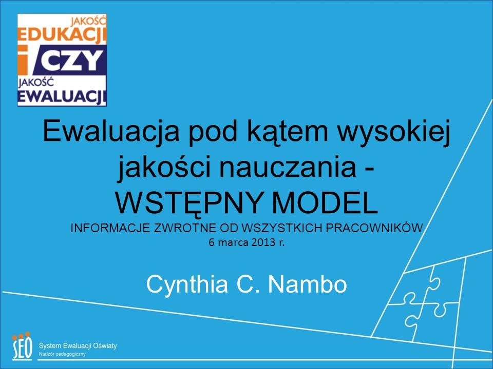 Ewaluacja pod kątem wysokiej jakości nauczania - WSTĘPNY MODEL INFORMACJE ZWROTNE OD WSZYSTKICH PRACOWNIKÓW 6 marca 2013 r. Cynthia C. Nambo