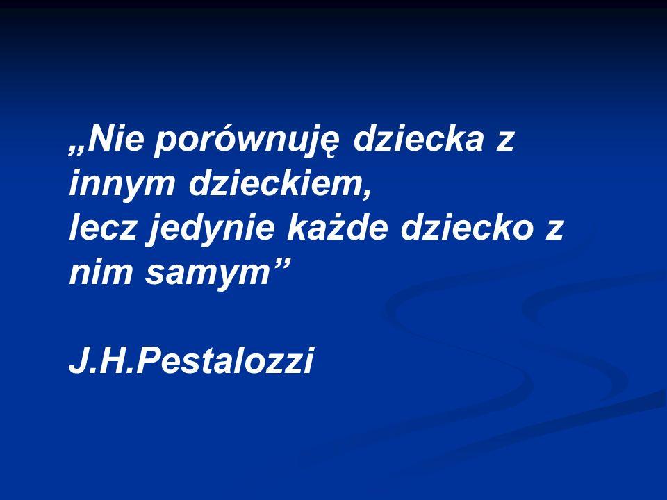 Nie porównuję dziecka z innym dzieckiem, lecz jedynie każde dziecko z nim samym J.H.Pestalozzi