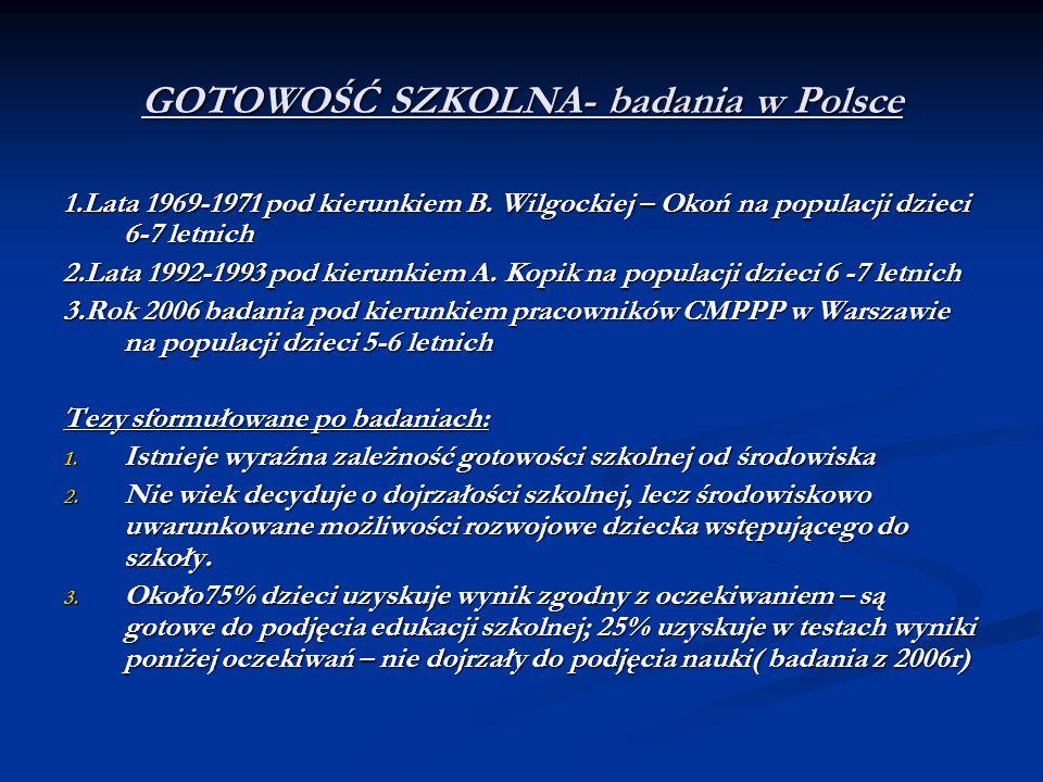 GOTOWOŚĆ SZKOLNA- badania w Polsce 1.Lata 1969-1971 pod kierunkiem B. Wilgockiej – Okoń na populacji dzieci 6-7 letnich 2.Lata 1992-1993 pod kierunkie