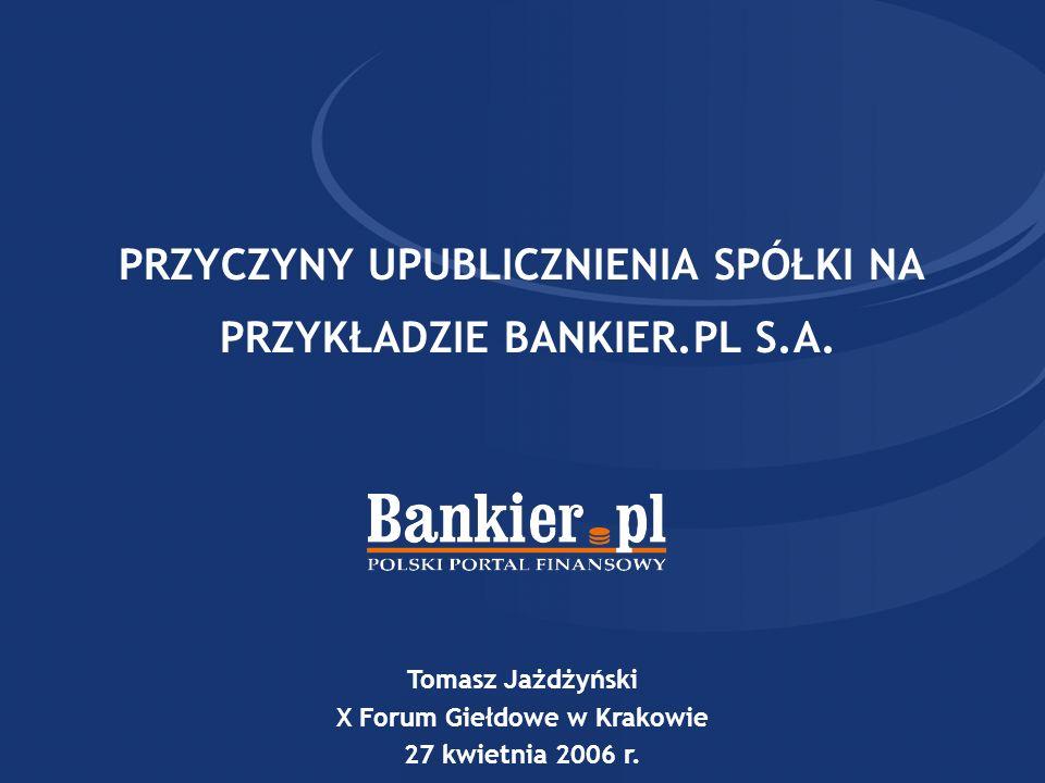 PRZYCZYNY UPUBLICZNIENIA SPÓŁKI NA PRZYKŁADZIE BANKIER.PL S.A. Tomasz Jażdżyński X Forum Giełdowe w Krakowie 27 kwietnia 2006 r.