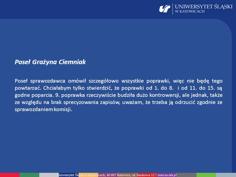Uniwersytet Śląski w Katowicach, 40-007 Katowice, ul. Bankowa 12 | www.us.edu.pl Poseł Grażyna Ciemniak Poseł sprawozdawca omówił szczegółowo wszystki