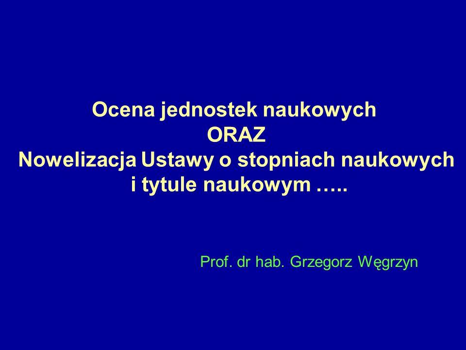 Ocena jednostek naukowych ORAZ Nowelizacja Ustawy o stopniach naukowych i tytule naukowym ….. Prof. dr hab. Grzegorz Węgrzyn