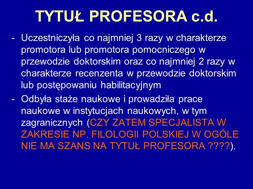 TYTUŁ PROFESORA c.d. -Uczestniczyła co najmniej 3 razy w charakterze promotora lub promotora pomocniczego w przewodzie doktorskim oraz co najmniej 2 r