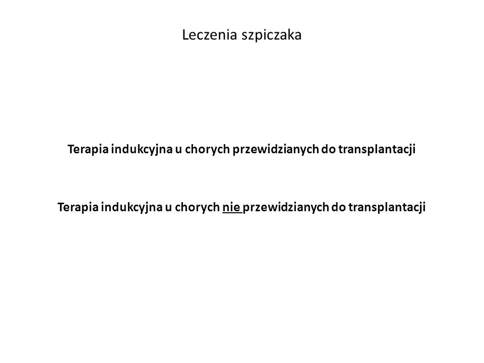 Leczenia szpiczaka Terapia indukcyjna u chorych przewidzianych do transplantacji Terapia indukcyjna u chorych nie przewidzianych do transplantacji