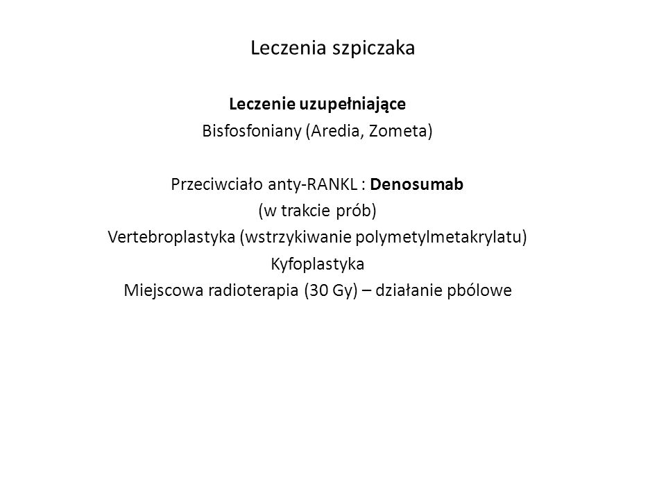 Leczenia szpiczaka Leczenie uzupełniające Bisfosfoniany (Aredia, Zometa) Przeciwciało anty-RANKL : Denosumab (w trakcie prób) Vertebroplastyka (wstrzykiwanie polymetylmetakrylatu) Kyfoplastyka Miejscowa radioterapia (30 Gy) – działanie pbólowe
