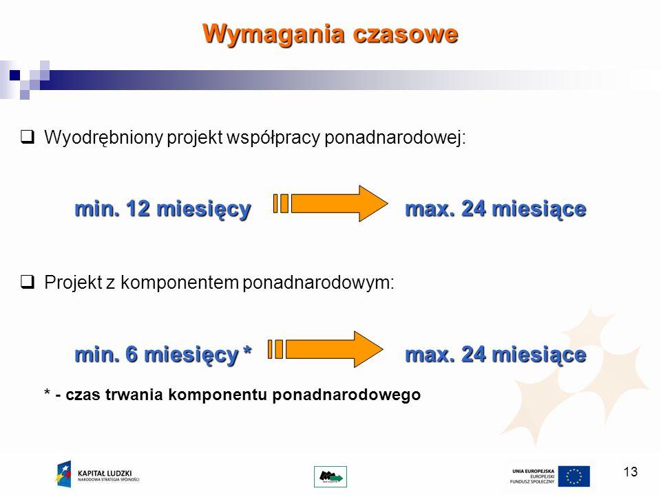 13 Wyodrębniony projekt współpracy ponadnarodowej: min. 12 miesięcymax. 24 miesiące Projekt z komponentem ponadnarodowym: min. 6 miesięcy *max. 24 mie