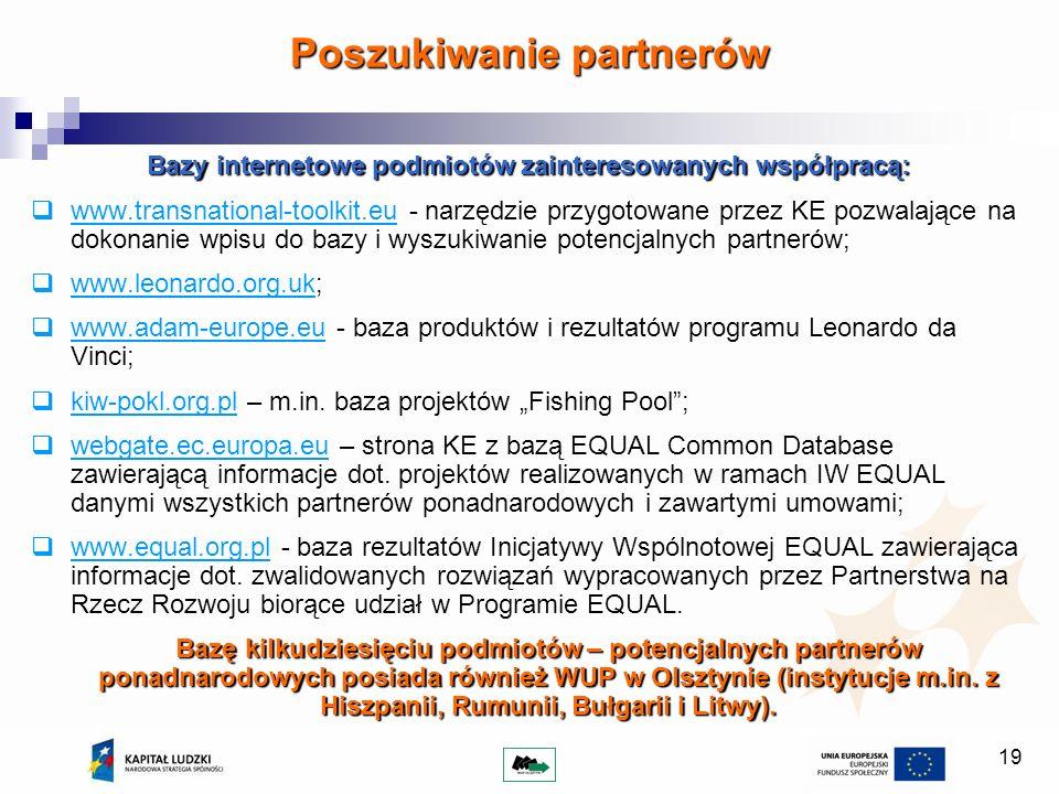 19 Bazy internetowe podmiotów zainteresowanych współpracą: www.transnational-toolkit.eu - narzędzie przygotowane przez KE pozwalające na dokonanie wpisu do bazy i wyszukiwanie potencjalnych partnerów; www.leonardo.org.uk; www.adam-europe.eu - baza produktów i rezultatów programu Leonardo da Vinci; kiw-pokl.org.pl – m.in.