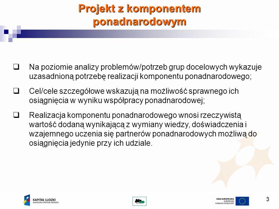 14 Projektodawca ubiegający się o dofinansowanie projektu zobowiązany jest przedstawić we wniosku o dofinansowanie, oprócz wartości dodanej projektu (punkt 3.5 a), wartość dodaną współpracy ponadnarodowej (punkt 3.1 i 3.4, 3.3); Wartość dodaną współpracy ponadnarodowej stanowią precyzyjnie określone konkretne cele i produkty możliwe do osiągnięcia wyłącznie we współpracy ponadnarodowej, których nie udałoby się zrealizować w projekcie o zasięgu tylko krajowym; Prezentacja produktów projektu współpracy ponadnarodowej powinna wskazywać, dlaczego nie byłoby możliwe ich osiągnięcie bez współpracy z partnerem/partnerami zagranicznymi; Wnioskodawca ubiegający się o dofinansowanie projektu powinien przedstawić we wniosku o dofinansowanie oprócz wartości dodanej współpracy ponadnarodowej – działania upowszechniające produkty i efekty projektów ponadnarodowych.