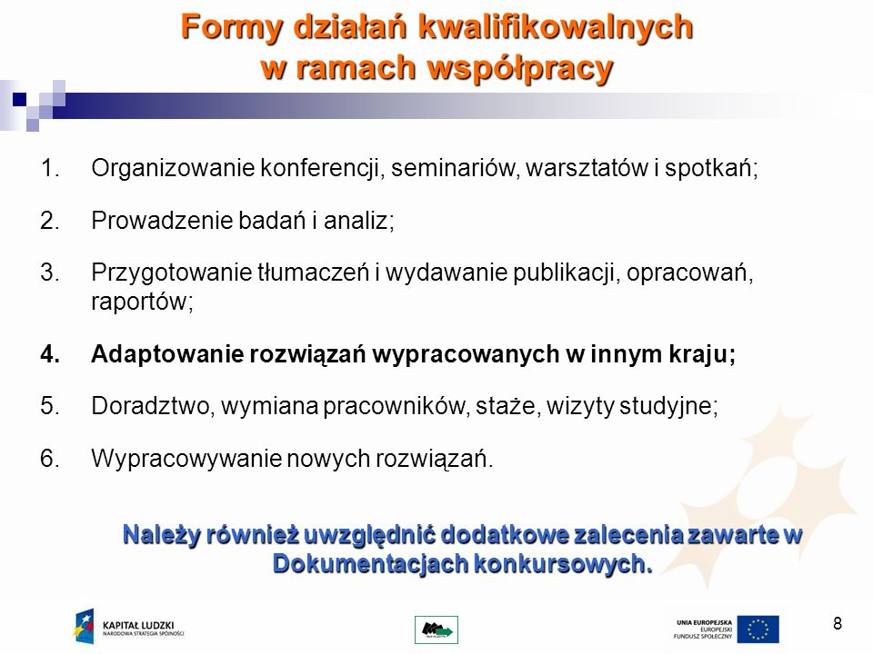 8 Formy działań kwalifikowalnych w ramach współpracy 1.Organizowanie konferencji, seminariów, warsztatów i spotkań; 2.Prowadzenie badań i analiz; 3.Przygotowanie tłumaczeń i wydawanie publikacji, opracowań, raportów; 4.Adaptowanie rozwiązań wypracowanych w innym kraju; 5.Doradztwo, wymiana pracowników, staże, wizyty studyjne; 6.Wypracowywanie nowych rozwiązań.
