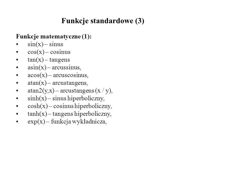 Funkcje matematyczne (2): log(x) – logarytm naturalny, log10(x) – logarytm dziesiętny, pow(x,y) – x do potęgi y, sqrt(x) – pierwiastek kwadratowy z x, ceil(x) – najmniejsza liczba całkowita nie mniejsza niż x, floor(x) – największa liczba całkowita nie większa niż x, fabs(x) – wartość bazwzględna, fmod(x,y) – reszta z dzielenia x/y.