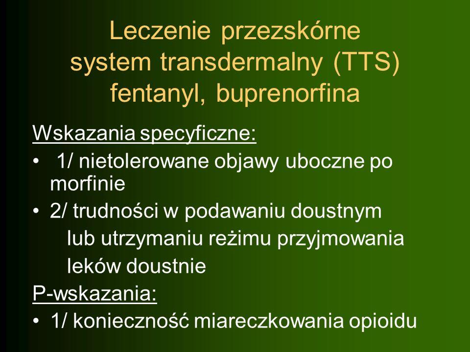 Leczenie przezskórne system transdermalny (TTS) fentanyl, buprenorfina Wskazania specyficzne: 1/ nietolerowane objawy uboczne po morfinie 2/ trudności