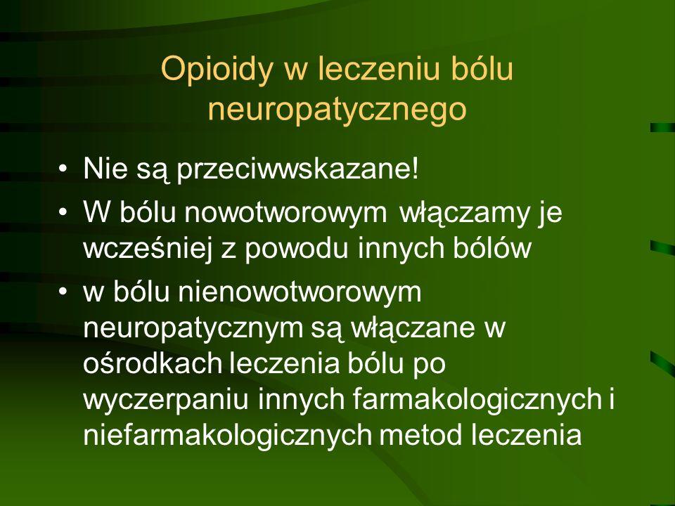 Opioidy w leczeniu bólu neuropatycznego Nie są przeciwwskazane! W bólu nowotworowym włączamy je wcześniej z powodu innych bólów w bólu nienowotworowym