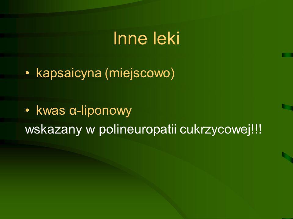 Inne leki kapsaicyna (miejscowo) kwas α-liponowy wskazany w polineuropatii cukrzycowej!!!
