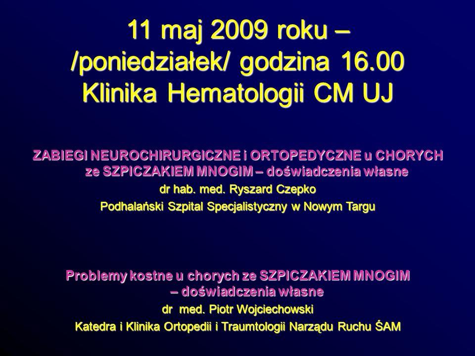 11 maj 2009 roku – /poniedziałek/ godzina 16.00 Klinika Hematologii CM UJ ZABIEGI NEUROCHIRURGICZNE i ORTOPEDYCZNE u CHORYCH ze SZPICZAKIEM MNOGIM – d