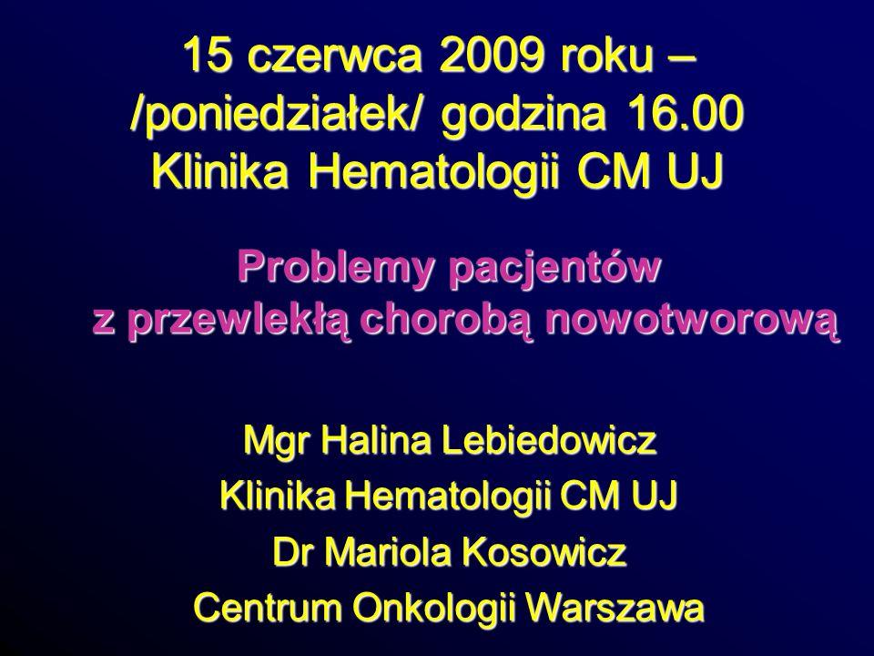 15 czerwca 2009 roku – /poniedziałek/ godzina 16.00 Klinika Hematologii CM UJ Problemy pacjentów z przewlekłą chorobą nowotworową Mgr Halina Lebiedowi
