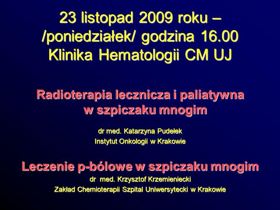 23 listopad 2009 roku – /poniedziałek/ godzina 16.00 Klinika Hematologii CM UJ Radioterapia lecznicza i paliatywna w szpiczaku mnogim dr med. Katarzyn