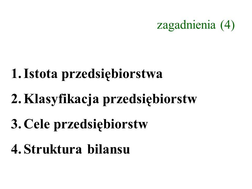 zagadnienia (4) 1.Istota przedsiębiorstwa 2.Klasyfikacja przedsiębiorstw 3.Cele przedsiębiorstw 4.Struktura bilansu
