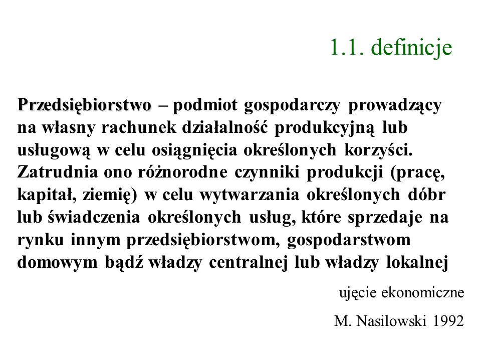 1.1. definicje Przedsiębiorstwo Przedsiębiorstwo – podmiot gospodarczy prowadzący na własny rachunek działalność produkcyjną lub usługową w celu osiąg