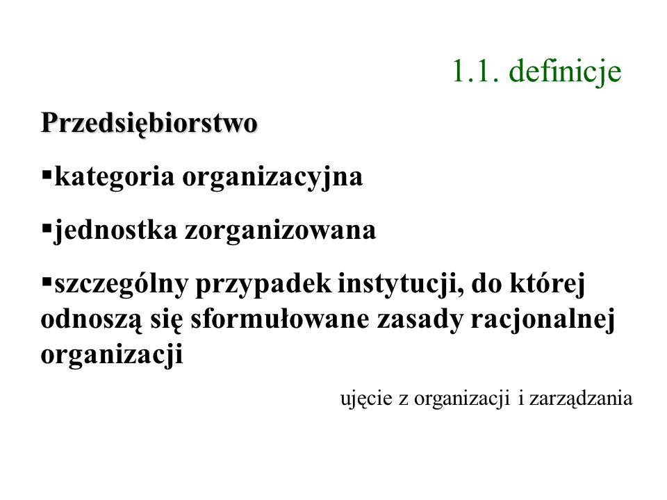1.1. definicje Przedsiębiorstwo kategoria organizacyjna jednostka zorganizowana szczególny przypadek instytucji, do której odnoszą się sformułowane za